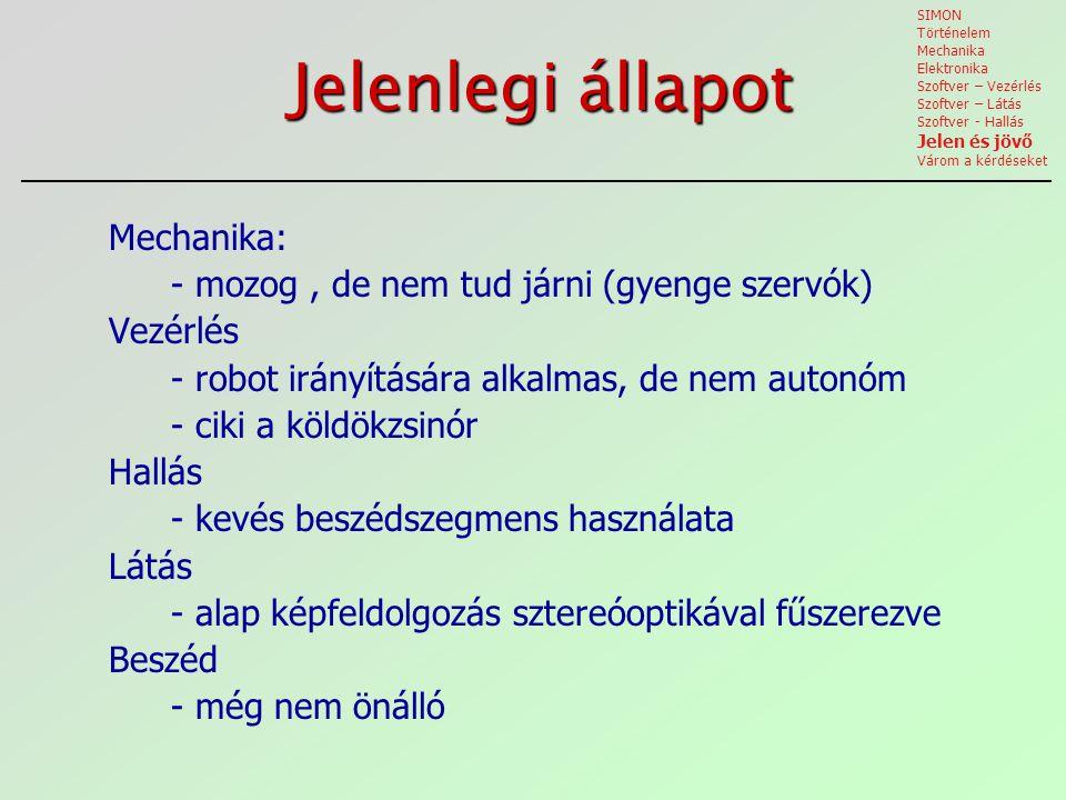 Jelenlegi állapot Mechanika: - mozog, de nem tud járni (gyenge szervók) Vezérlés - robot irányítására alkalmas, de nem autonóm - ciki a köldökzsinór Hallás - kevés beszédszegmens használata Látás - alap képfeldolgozás sztereóoptikával fűszerezve Beszéd - még nem önálló SIMON Történelem Mechanika Elektronika Szoftver – Vezérlés Szoftver – Látás Szoftver - Hallás Jelen és jövő Várom a kérdéseket