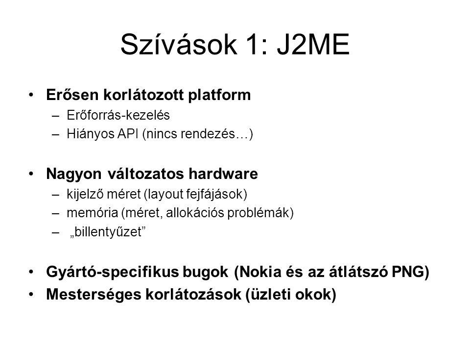 """Szívások 1: J2ME Erősen korlátozott platform –Erőforrás-kezelés –Hiányos API (nincs rendezés…) Nagyon változatos hardware –kijelző méret (layout fejfájások) –memória (méret, allokációs problémák) – """"billentyűzet Gyártó-specifikus bugok (Nokia és az átlátszó PNG) Mesterséges korlátozások (üzleti okok)"""