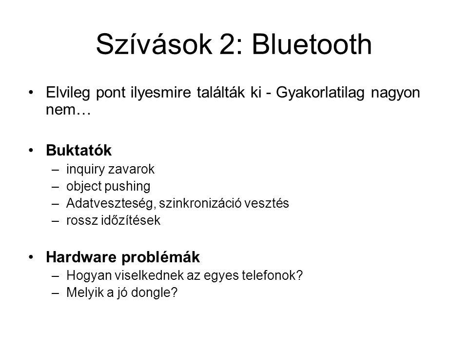 Szívások 2: Bluetooth Elvileg pont ilyesmire találták ki - Gyakorlatilag nagyon nem… Buktatók –inquiry zavarok –object pushing –Adatveszteség, szinkronizáció vesztés –rossz időzítések Hardware problémák –Hogyan viselkednek az egyes telefonok.