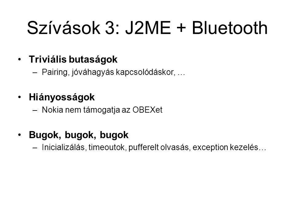 Szívások 3: J2ME + Bluetooth Triviális butaságok –Pairing, jóváhagyás kapcsolódáskor, … Hiányosságok –Nokia nem támogatja az OBEXet Bugok, bugok, bugok –Inicializálás, timeoutok, pufferelt olvasás, exception kezelés…