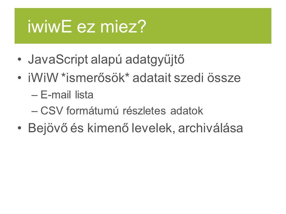 iwiwE ez miez? JavaScript alapú adatgyűjtő iWiW *ismerősök* adatait szedi össze –E-mail lista –CSV formátumú részletes adatok Bejövő és kimenő levelek