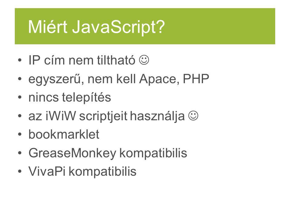 Miért JavaScript? IP cím nem tiltható egyszerű, nem kell Apace, PHP nincs telepítés az iWiW scriptjeit használja bookmarklet GreaseMonkey kompatibilis