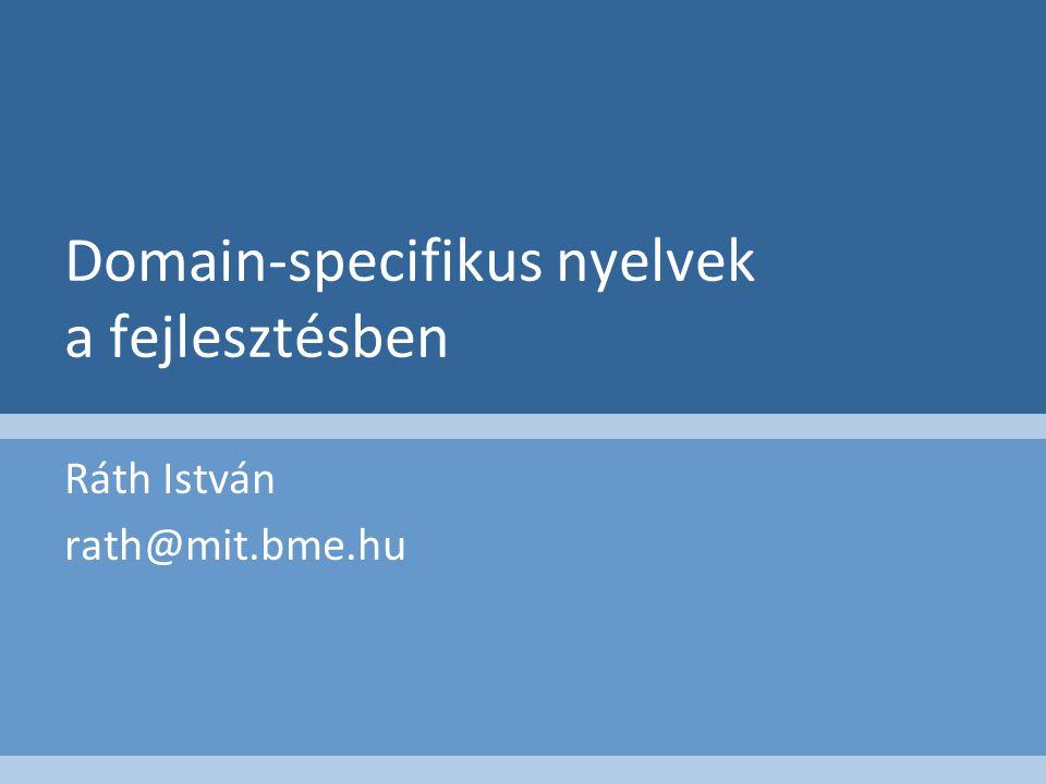 Domain-specifikus nyelvek a fejlesztésben Ráth István rath@mit.bme.hu