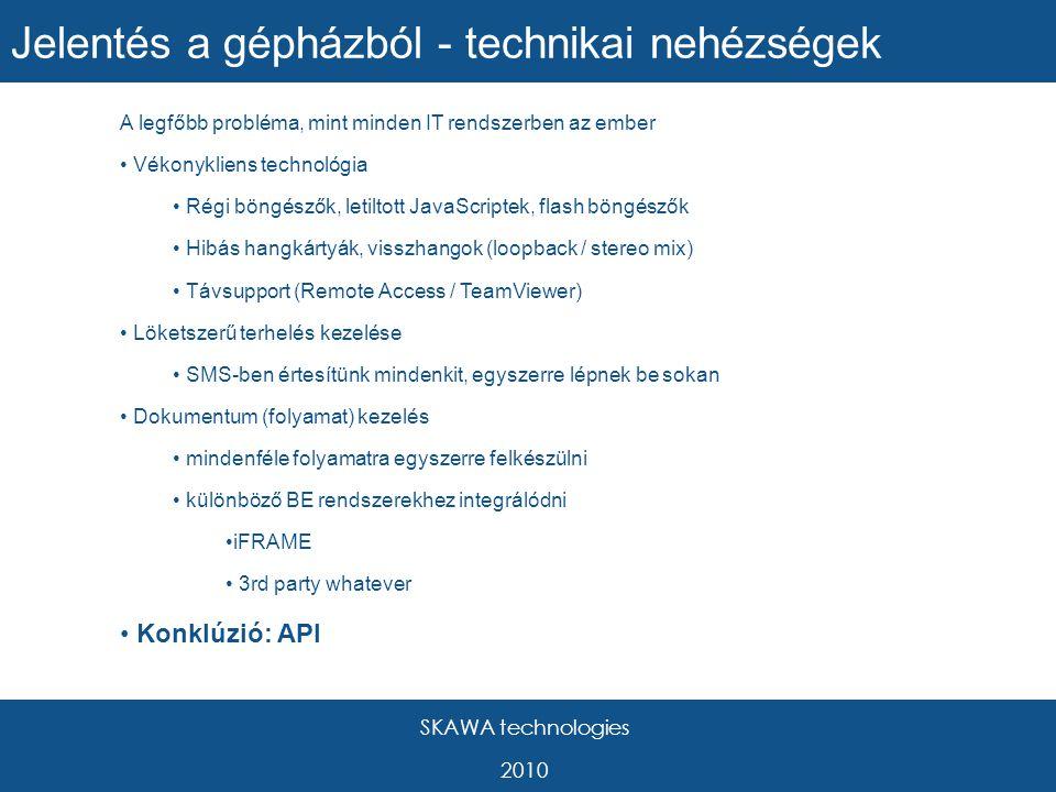 SKAWA technologies 2010 A legfőbb probléma, mint minden IT rendszerben az ember Vékonykliens technológia Régi böngészők, letiltott JavaScriptek, flash böngészők Hibás hangkártyák, visszhangok (loopback / stereo mix) Távsupport (Remote Access / TeamViewer) Löketszerű terhelés kezelése SMS-ben értesítünk mindenkit, egyszerre lépnek be sokan Dokumentum (folyamat) kezelés mindenféle folyamatra egyszerre felkészülni különböző BE rendszerekhez integrálódni iFRAME 3rd party whatever Konklúzió: API Jelentés a gépházból - technikai nehézségek