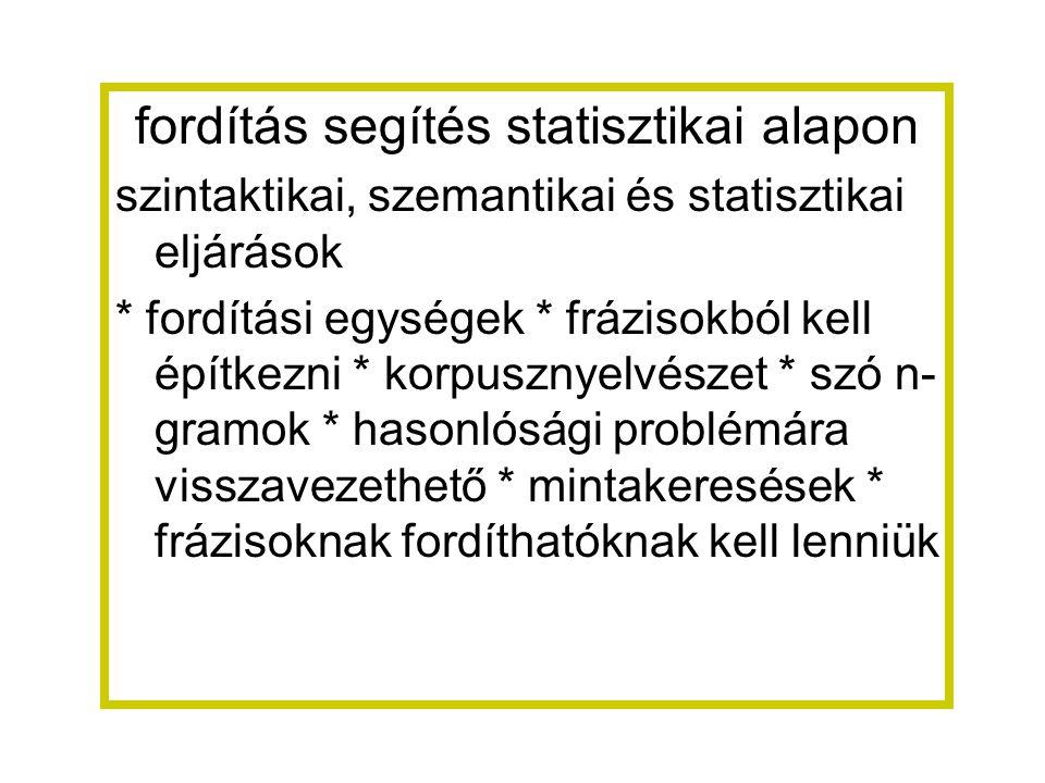 fordítás segítés statisztikai alapon szintaktikai, szemantikai és statisztikai eljárások * fordítási egységek * frázisokból kell építkezni * korpusznyelvészet * szó n- gramok * hasonlósági problémára visszavezethető * mintakeresések * frázisoknak fordíthatóknak kell lenniük