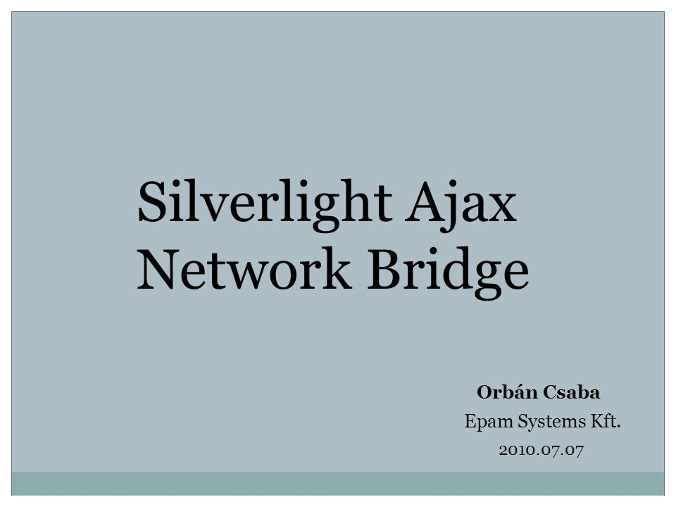 Silverlight Ajax Network Bridge Orbán Csaba Epam Systems Kft. 2010.07.07