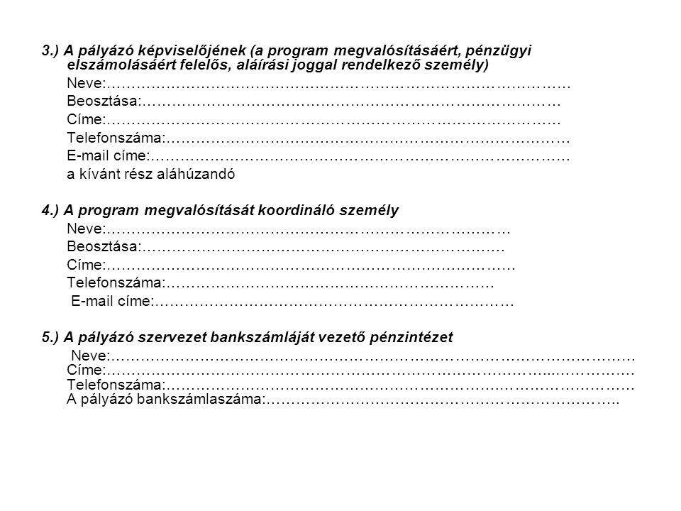 3.) A pályázó képviselőjének (a program megvalósításáért, pénzügyi elszámolásáért felelős, aláírási joggal rendelkező személy) Neve:………………………………………………………………………………… Beosztása:………………………………………………………………………… Címe:………………………………………………………………….…………… Telefonszáma:……………………………………………………………………… E-mail címe:………………………………………………………………………… a kívánt rész aláhúzandó 4.) A program megvalósítását koordináló személy Neve:……………………………………………………………………… Beosztása:……………………………………………………………….