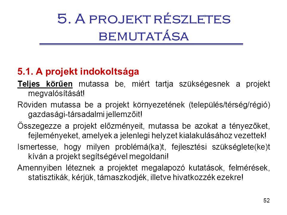 52 5. A projekt részletes bemutatása 5.1. A projekt indokoltsága Teljes körűen mutassa be, miért tartja szükségesnek a projekt megvalósítását! Röviden