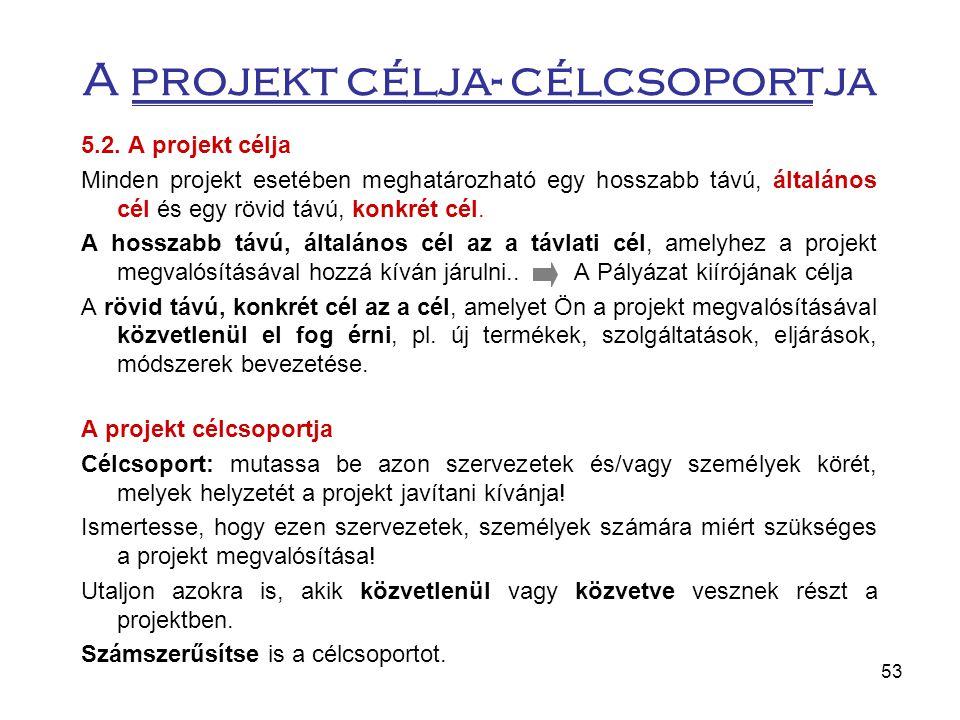 53 A projekt célja- célcsoportja 5.2. A projekt célja Minden projekt esetében meghatározható egy hosszabb távú, általános cél és egy rövid távú, konkr