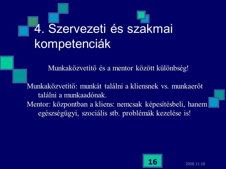 2008.11.18 16 4. Szervezeti és szakmai kompetenciák Munkaközvetítő és a mentor között különbség! Munkaközvetítő: munkát találni a kliensnek vs. munkae