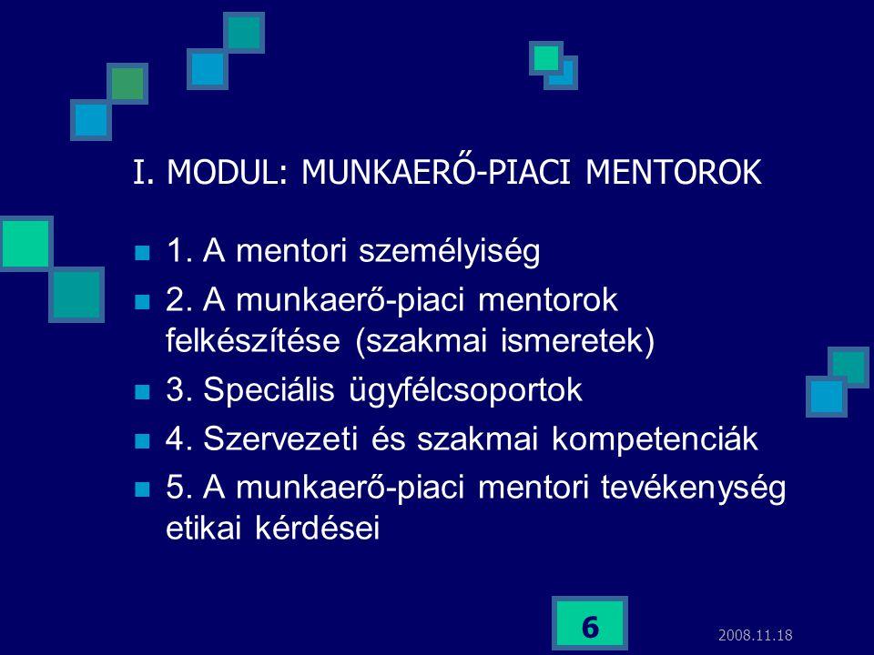 2008.11.18 6 I. MODUL: MUNKAERŐ-PIACI MENTOROK 1. A mentori személyiség 2. A munkaerő-piaci mentorok felkészítése (szakmai ismeretek) 3. Speciális ügy
