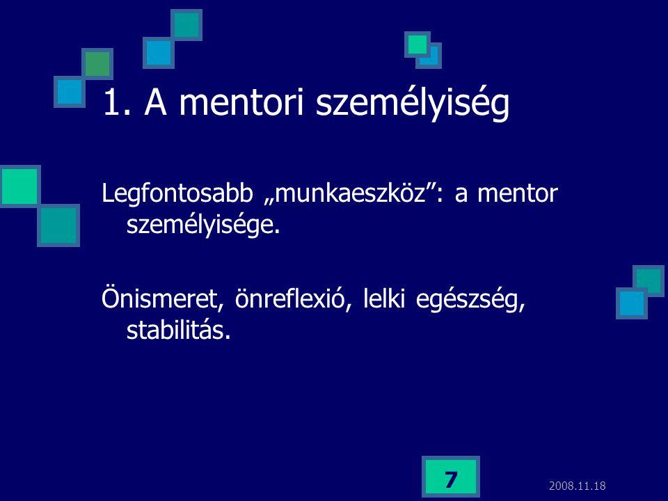 """2008.11.18 7 1. A mentori személyiség Legfontosabb """"munkaeszköz"""": a mentor személyisége. Önismeret, önreflexió, lelki egészség, stabilitás."""
