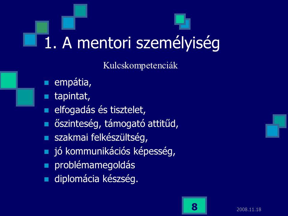 2008.11.18 8 1. A mentori személyiség Kulcskompetenciák empátia, tapintat, elfogadás és tisztelet, őszinteség, támogató attitűd, szakmai felkészültség