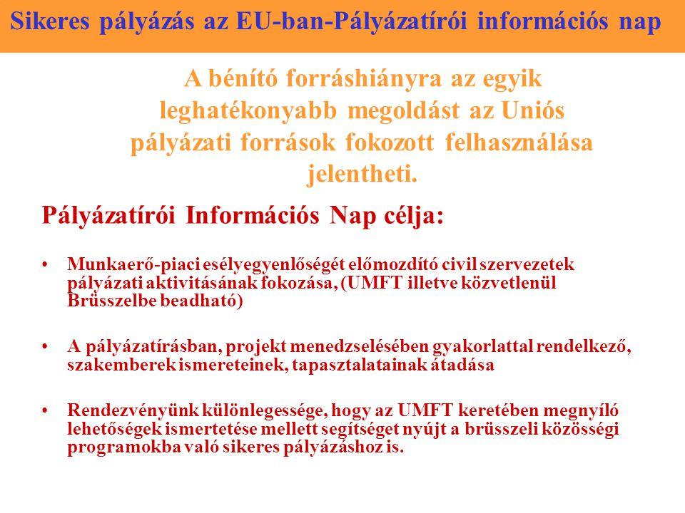 Sikeres pályázás az EU-ban-Pályázatírói információs nap Pályázatírói Információs Nap célja: Munkaerő-piaci esélyegyenlőségét előmozdító civil szervezetek pályázati aktivitásának fokozása, (UMFT illetve közvetlenül Brüsszelbe beadható) A pályázatírásban, projekt menedzselésében gyakorlattal rendelkező, szakemberek ismereteinek, tapasztalatainak átadása Rendezvényünk különlegessége, hogy az UMFT keretében megnyíló lehetőségek ismertetése mellett segítséget nyújt a brüsszeli közösségi programokba való sikeres pályázáshoz is.