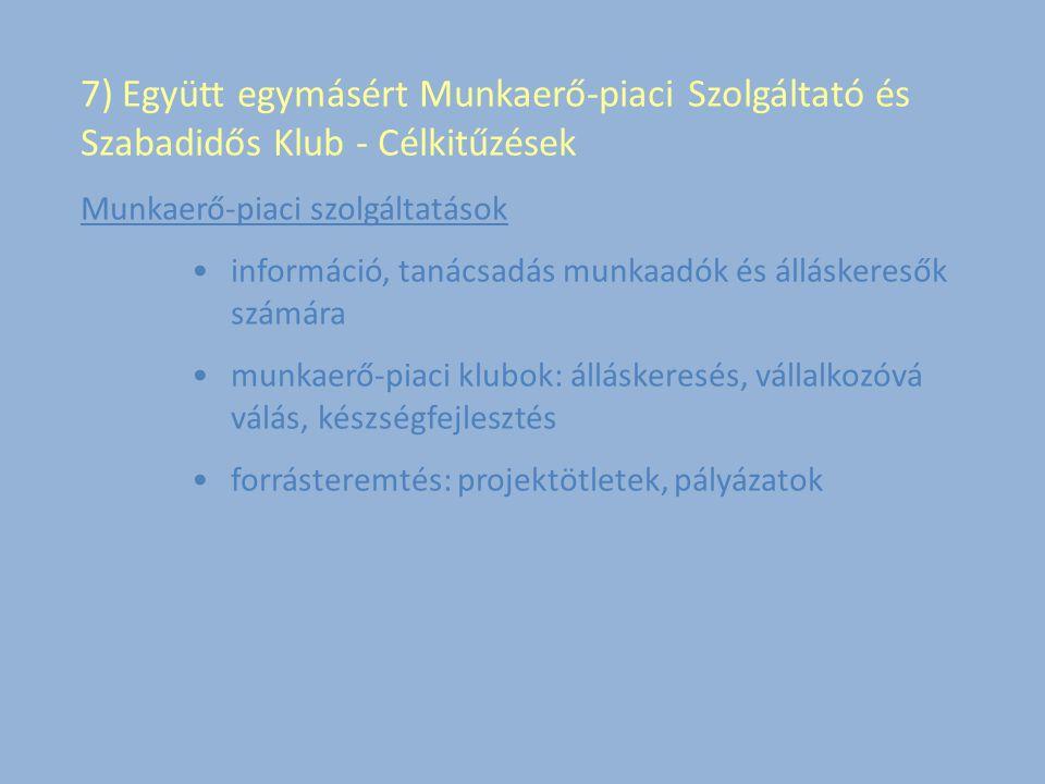 7) Együtt egymásért Munkaerő-piaci Szolgáltató és Szabadidős Klub - Célkitűzések Munkaerő-piaci szolgáltatások információ, tanácsadás munkaadók és álláskeresők számára munkaerő-piaci klubok: álláskeresés, vállalkozóvá válás, készségfejlesztés forrásteremtés: projektötletek, pályázatok