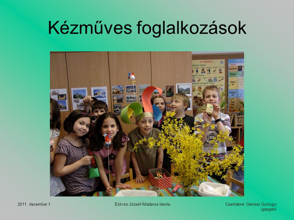Cserhátiné Gémesi Gyöngyi igazgató 2011. december 1. Eötvös József Általános Iskola Kézműves foglalkozások