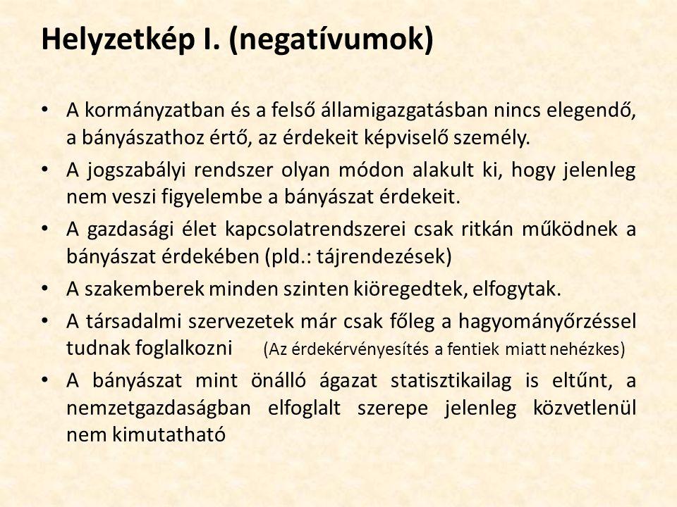 Helyzetkép I. (negatívumok) A kormányzatban és a felső államigazgatásban nincs elegendő, a bányászathoz értő, az érdekeit képviselő személy. A jogszab