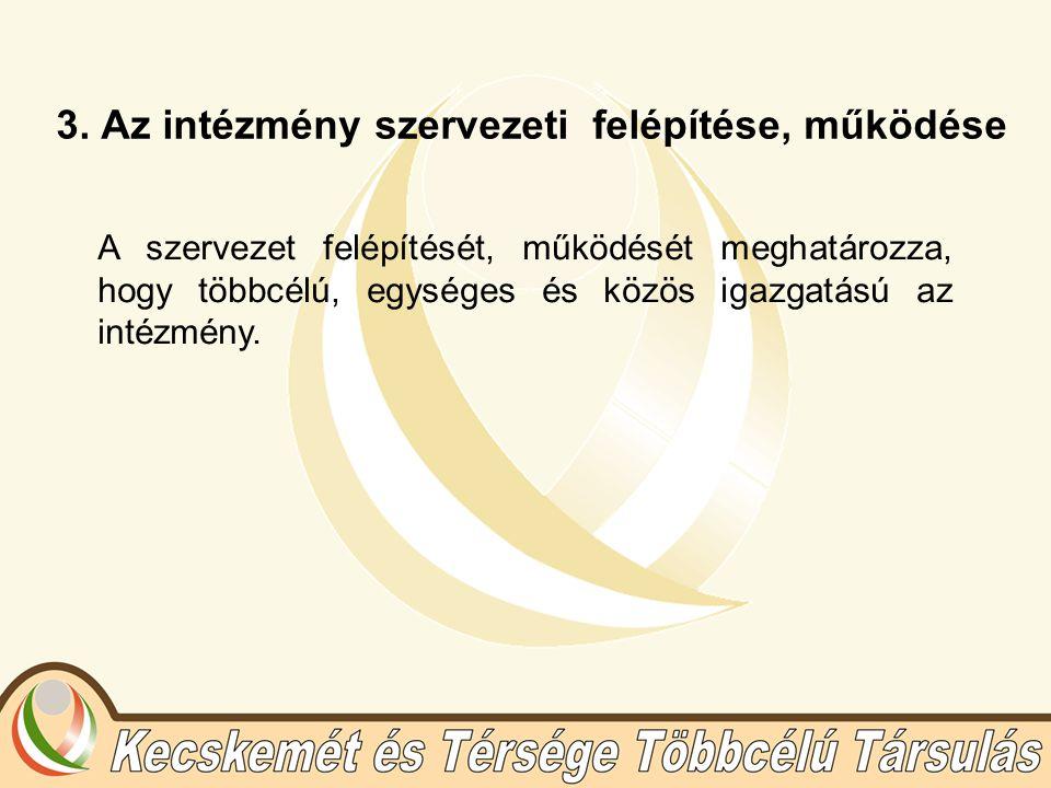 3. Az intézmény szervezeti felépítése, működése A szervezet felépítését, működését meghatározza, hogy többcélú, egységes és közös igazgatású az intézm