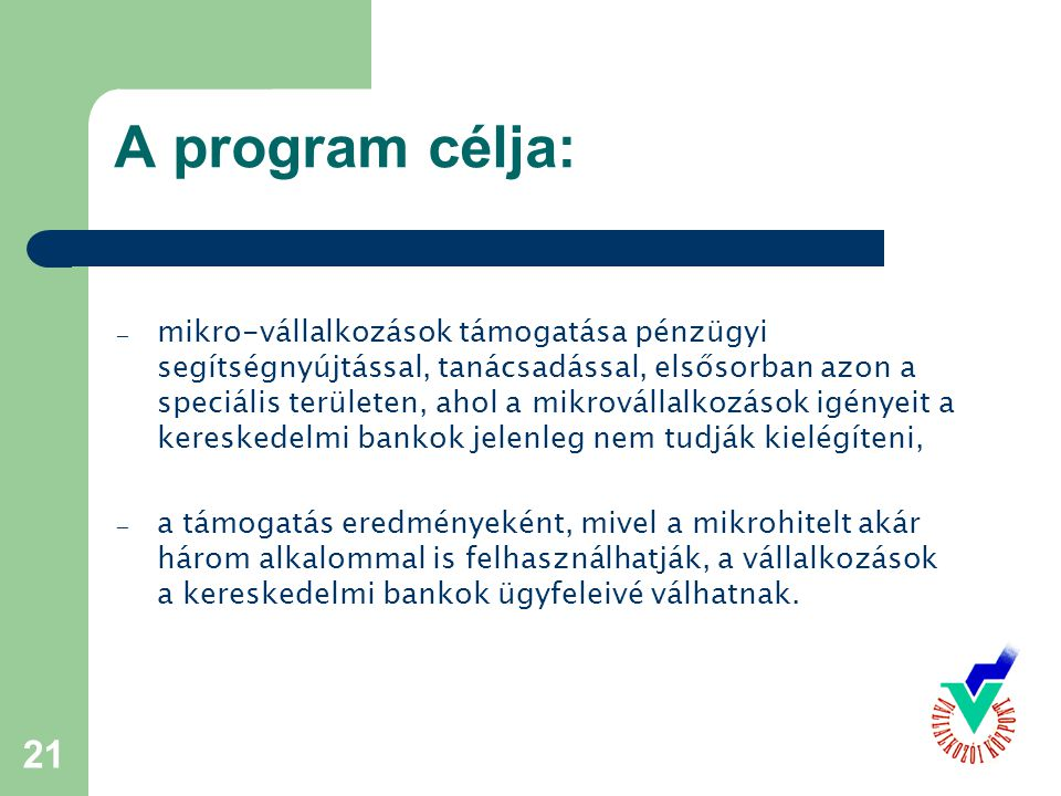 21 A program célja: – mikro-vállalkozások támogatása pénzügyi segítségnyújtással, tanácsadással, elsősorban azon a speciális területen, ahol a mikrovállalkozások igényeit a kereskedelmi bankok jelenleg nem tudják kielégíteni, – a támogatás eredményeként, mivel a mikrohitelt akár három alkalommal is felhasználhatják, a vállalkozások a kereskedelmi bankok ügyfeleivé válhatnak.