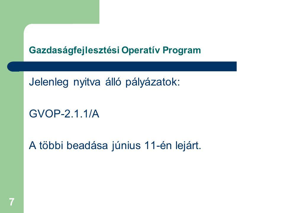 7 Gazdaságfejlesztési Operatív Program Jelenleg nyitva álló pályázatok: GVOP-2.1.1/A A többi beadása június 11-én lejárt.