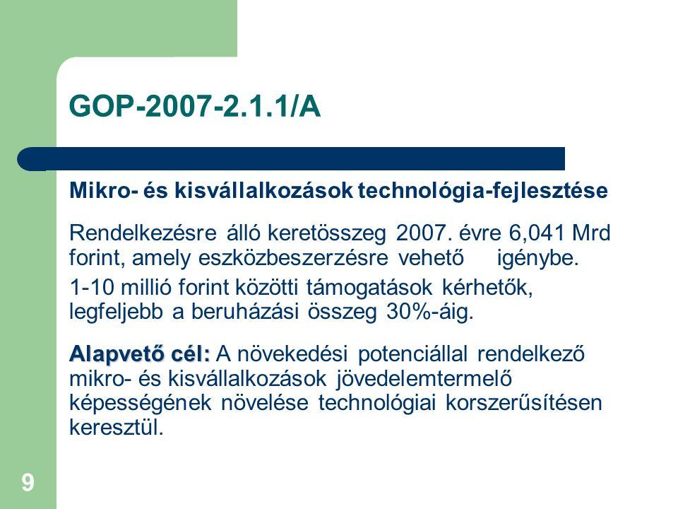 9 GOP-2007-2.1.1/A Mikro- és kisvállalkozások technológia-fejlesztése Rendelkezésre álló keretösszeg 2007. évre 6,041 Mrd forint, amely eszközbeszerzé