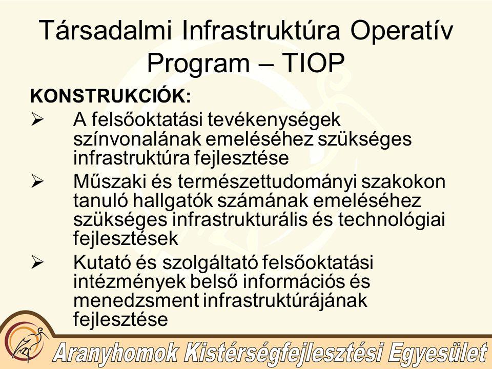 Társadalmi Infrastruktúra Operatív Program – TIOP KONSTRUKCIÓK:  A felsőoktatási tevékenységek színvonalának emeléséhez szükséges infrastruktúra fejlesztése  Műszaki és természettudományi szakokon tanuló hallgatók számának emeléséhez szükséges infrastrukturális és technológiai fejlesztések  Kutató és szolgáltató felsőoktatási intézmények belső információs és menedzsment infrastruktúrájának fejlesztése
