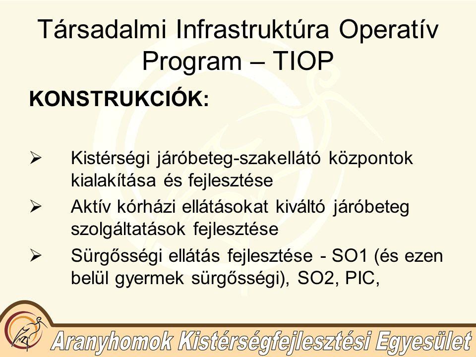 Társadalmi Infrastruktúra Operatív Program – TIOP KONSTRUKCIÓK:  Kistérségi járóbeteg-szakellátó központok kialakítása és fejlesztése  Aktív kórházi ellátásokat kiváltó járóbeteg szolgáltatások fejlesztése  Sürgősségi ellátás fejlesztése - SO1 (és ezen belül gyermek sürgősségi), SO2, PIC,