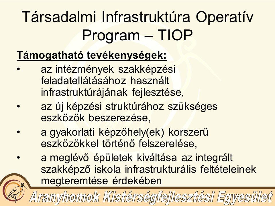 Társadalmi Infrastruktúra Operatív Program – TIOP Támogatható tevékenységek: az intézmények szakképzési feladatellátásához használt infrastruktúrájának fejlesztése, az új képzési struktúrához szükséges eszközök beszerezése, a gyakorlati képzőhely(ek) korszerű eszközökkel történő felszerelése, a meglévő épületek kiváltása az integrált szakképző iskola infrastrukturális feltételeinek megteremtése érdekében