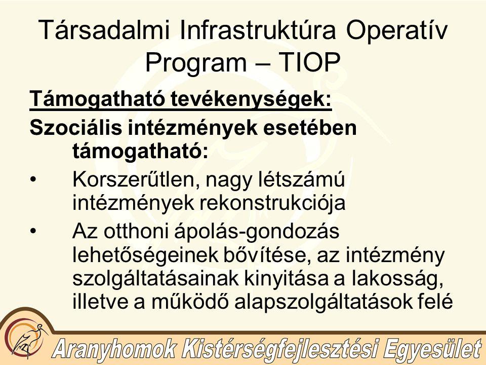 Társadalmi Infrastruktúra Operatív Program – TIOP Támogatható tevékenységek: Szociális intézmények esetében támogatható: Korszerűtlen, nagy létszámú intézmények rekonstrukciója Az otthoni ápolás-gondozás lehetőségeinek bővítése, az intézmény szolgáltatásainak kinyitása a lakosság, illetve a működő alapszolgáltatások felé