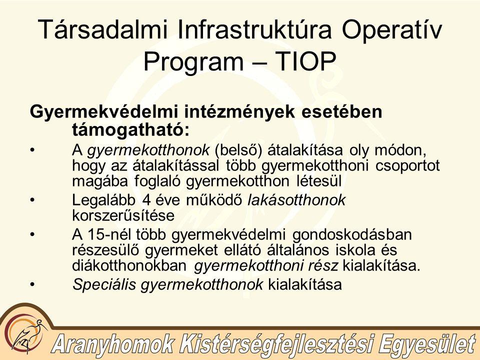 Társadalmi Infrastruktúra Operatív Program – TIOP Gyermekvédelmi intézmények esetében támogatható: A gyermekotthonok (belső) átalakítása oly módon, hogy az átalakítással több gyermekotthoni csoportot magába foglaló gyermekotthon létesül Legalább 4 éve működő lakásotthonok korszerűsítése A 15-nél több gyermekvédelmi gondoskodásban részesülő gyermeket ellátó általános iskola és diákotthonokban gyermekotthoni rész kialakítása.