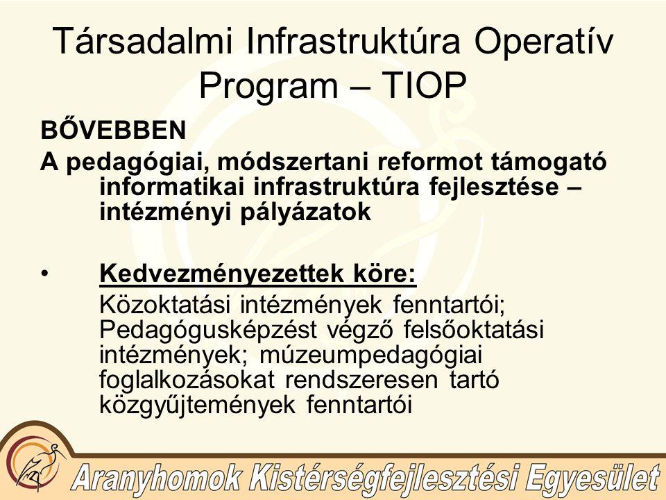 Társadalmi Infrastruktúra Operatív Program – TIOP BŐVEBBEN A pedagógiai, módszertani reformot támogató informatikai infrastruktúra fejlesztése – intézményi pályázatok Kedvezményezettek köre: Közoktatási intézmények fenntartói; Pedagógusképzést végző felsőoktatási intézmények; múzeumpedagógiai foglalkozásokat rendszeresen tartó közgyűjtemények fenntartói
