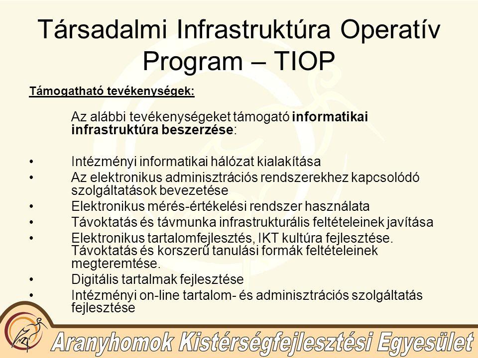 Társadalmi Infrastruktúra Operatív Program – TIOP Támogatható tevékenységek: Az alábbi tevékenységeket támogató informatikai infrastruktúra beszerzése: Intézményi informatikai hálózat kialakítása Az elektronikus adminisztrációs rendszerekhez kapcsolódó szolgáltatások bevezetése Elektronikus mérés-értékelési rendszer használata Távoktatás és távmunka infrastrukturális feltételeinek javítása Elektronikus tartalomfejlesztés, IKT kultúra fejlesztése.