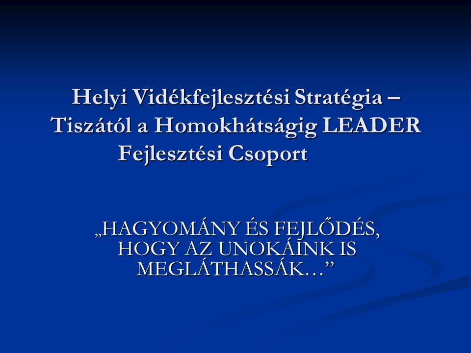 LEADER A LEADER lényege A LEADER lényege : A Tiszától a Homokhátságig LEADER Fejlesztési Csoportról: 16 település; több mint 69 ezer lakos 16 település; több mint 69 ezer lakos Megalakulás: 2007 szeptember 18 (51 alapító tag) Megalakulás: 2007 szeptember 18 (51 alapító tag) Bővülés: 2007 október 9-ig ( + 12 szervezet) Bővülés: 2007 október 9-ig ( + 12 szervezet) Tervezés Koordináló csoport megalakulása: 2008 február 15 Tervezés Koordináló csoport megalakulása: 2008 február 15 Intézkedési Hatóság általi elfogadás: 2008 március 11.