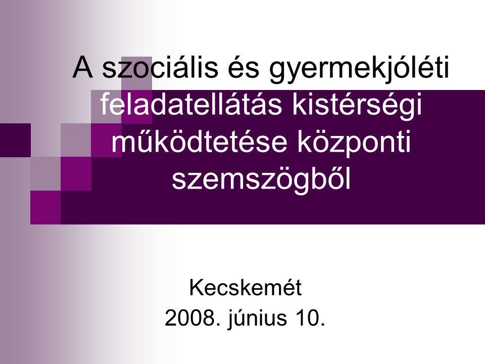 A szociális és gyermekjóléti feladatellátás kistérségi működtetése központi szemszögből Kecskemét 2008.