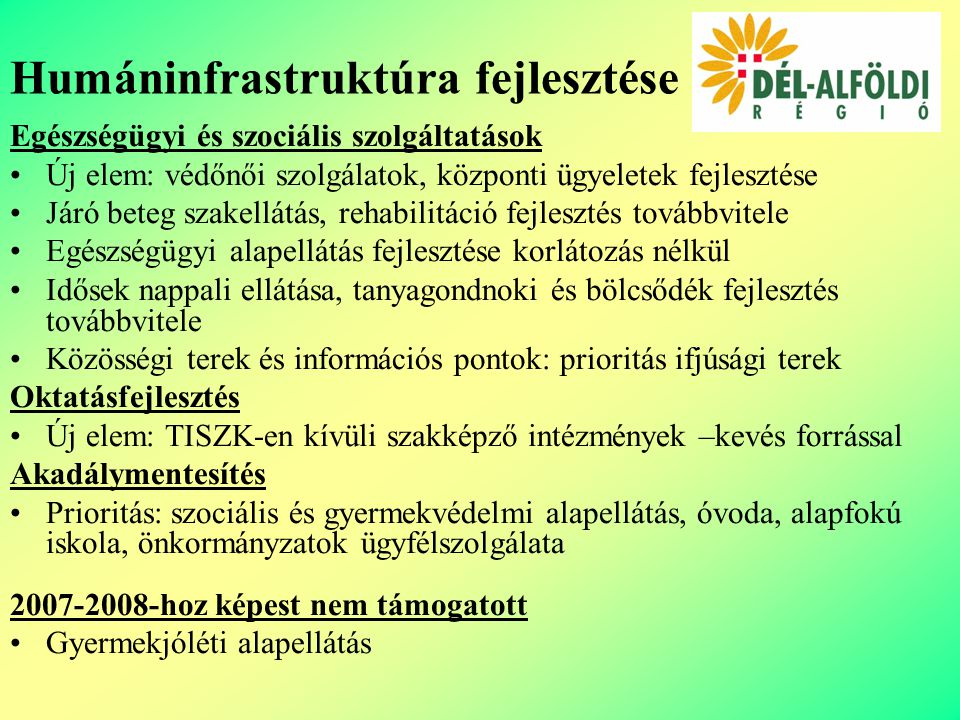 Egészségügyi és szociális szolgáltatások Új elem: védőnői szolgálatok, központi ügyeletek fejlesztése Járó beteg szakellátás, rehabilitáció fejlesztés továbbvitele Egészségügyi alapellátás fejlesztése korlátozás nélkül Idősek nappali ellátása, tanyagondnoki és bölcsődék fejlesztés továbbvitele Közösségi terek és információs pontok: prioritás ifjúsági terek Oktatásfejlesztés Új elem: TISZK-en kívüli szakképző intézmények –kevés forrással Akadálymentesítés Prioritás: szociális és gyermekvédelmi alapellátás, óvoda, alapfokú iskola, önkormányzatok ügyfélszolgálata 2007-2008-hoz képest nem támogatott Gyermekjóléti alapellátás Humáninfrastruktúra fejlesztése