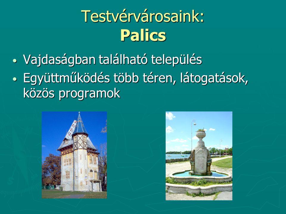 Testvérvárosaink: Palics Vajdaságban található település Vajdaságban található település Együttműködés több téren, látogatások, közös programok Együttműködés több téren, látogatások, közös programok