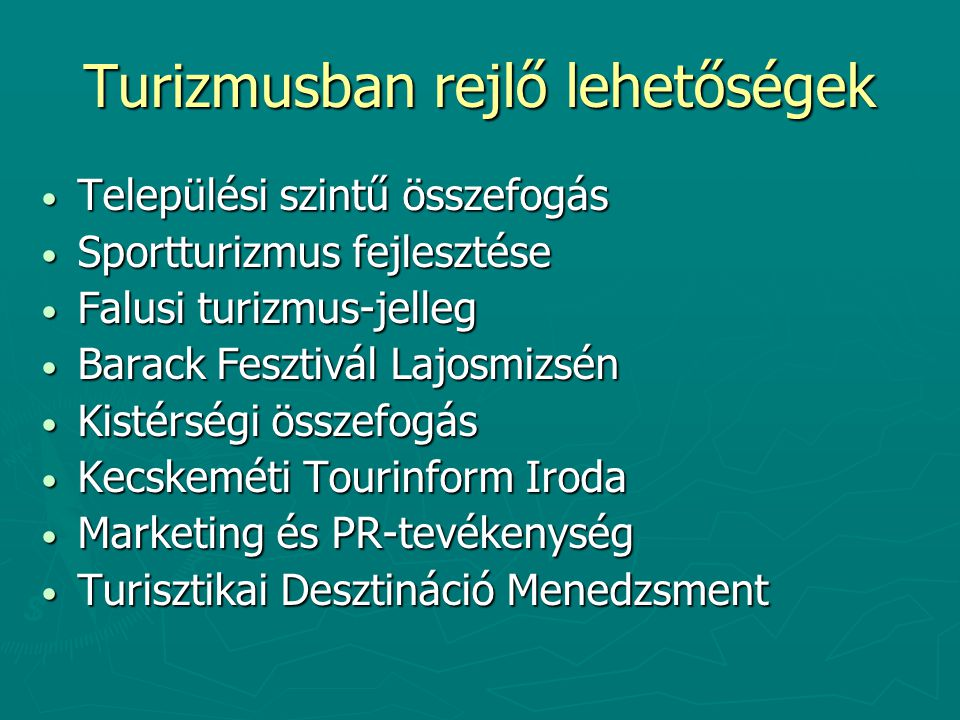 Turizmusban rejlő lehetőségek Települési szintű összefogás Települési szintű összefogás Sportturizmus fejlesztése Sportturizmus fejlesztése Falusi turizmus-jelleg Falusi turizmus-jelleg Barack Fesztivál Lajosmizsén Barack Fesztivál Lajosmizsén Kistérségi összefogás Kistérségi összefogás Kecskeméti Tourinform Iroda Kecskeméti Tourinform Iroda Marketing és PR-tevékenység Marketing és PR-tevékenység Turisztikai Desztináció Menedzsment Turisztikai Desztináció Menedzsment