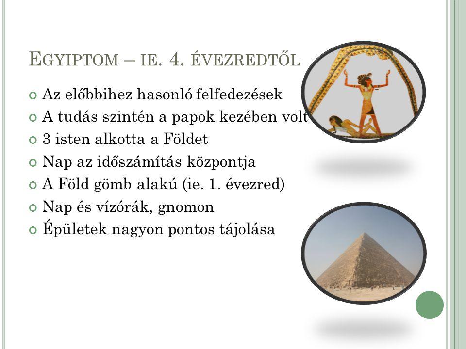 E GYIPTOM – IE. 4. ÉVEZREDTŐL Az előbbihez hasonló felfedezések A tudás szintén a papok kezében volt 3 isten alkotta a Földet Nap az időszámítás közpo