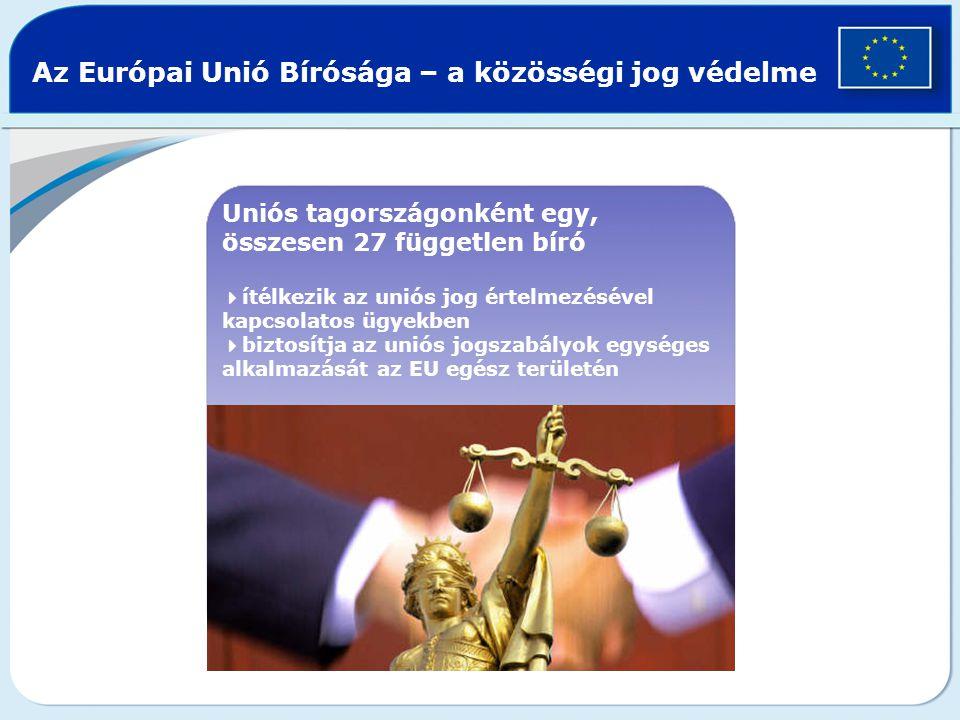 Az Európai Unió Bírósága – a közösségi jog védelme Uniós tagországonként egy, összesen 27 független bíró  ítélkezik az uniós jog értelmezésével kapcsolatos ügyekben  biztosítja az uniós jogszabályok egységes alkalmazását az EU egész területén