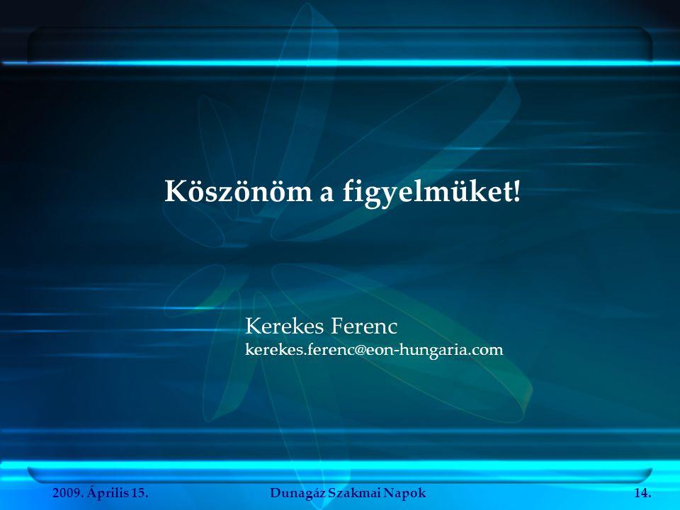 2009. Április 15.Dunagáz Szakmai Napok14. Köszönöm a figyelmüket! Kerekes Ferenc kerekes.ferenc@eon-hungaria.com