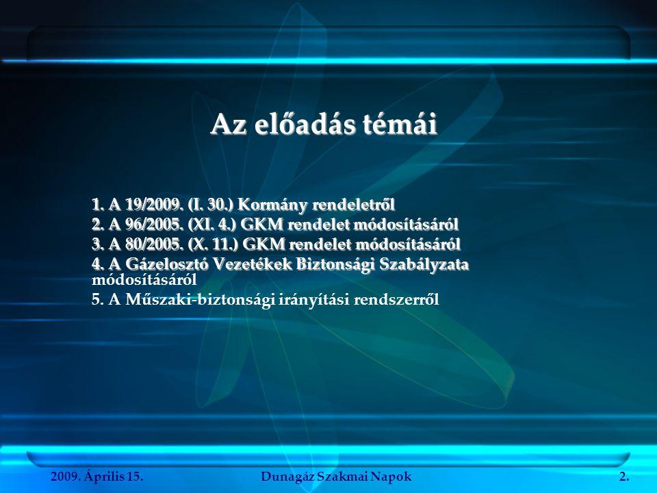 2009. Április 15.Dunagáz Szakmai Napok2. Az előadás témái 1. A 19/2009. (I. 30.) Kormány rendeletről 2. A 96/2005. (XI. 4.) GKM rendelet módosításáról