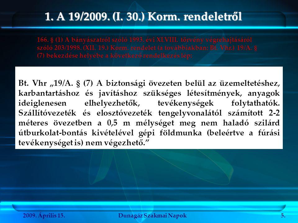 """2009. Április 15.Dunagáz Szakmai Napok5. 1. A 19/2009. (I. 30.) Korm. rendeletről Bt. Vhr """"19/A. § (7) A biztonsági övezeten belül az üzemeltetéshez,"""