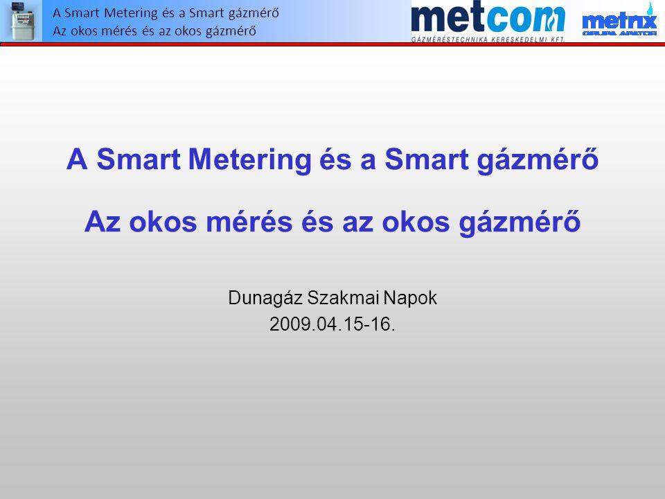 A Smart Metering és a Smart gázmérő Az okos mérés és az okos gázmérő Dunagáz Szakmai Napok 2009.04.15-16. A Smart Metering és a Smart gázmérő Az okos