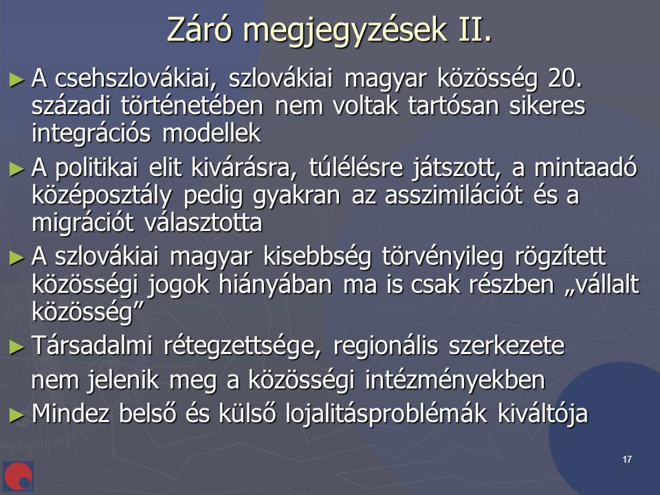 17 Záró megjegyzések II. ► A csehszlovákiai, szlovákiai magyar közösség 20. századi történetében nem voltak tartósan sikeres integrációs modellek ► A