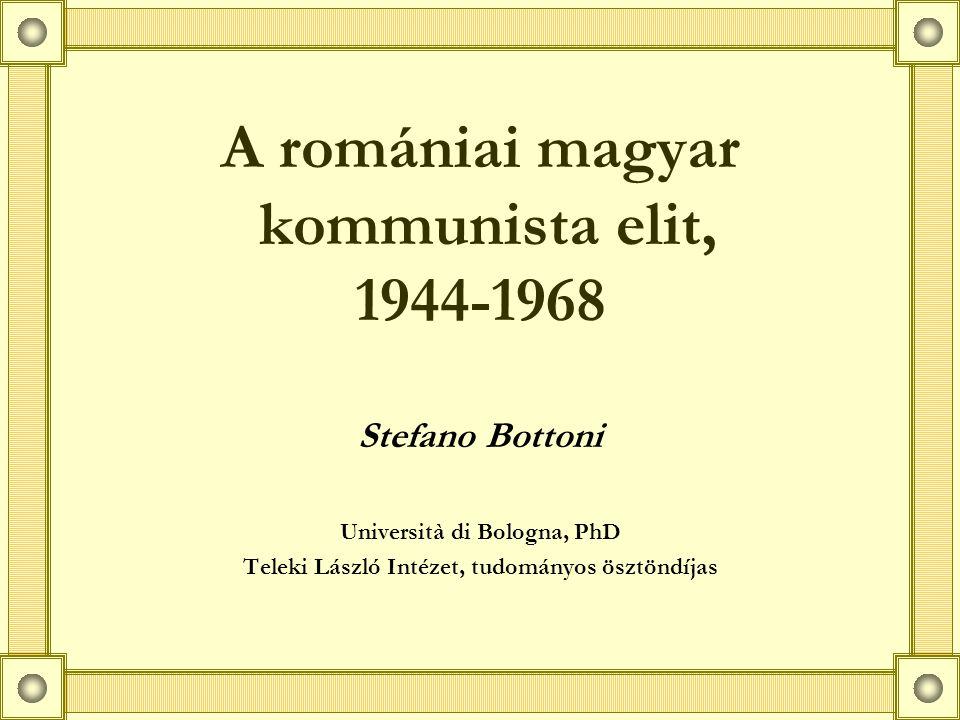 A romániai magyar kommunista elit, 1944-1968 Stefano Bottoni Università di Bologna, PhD Teleki László Intézet, tudományos ösztöndíjas