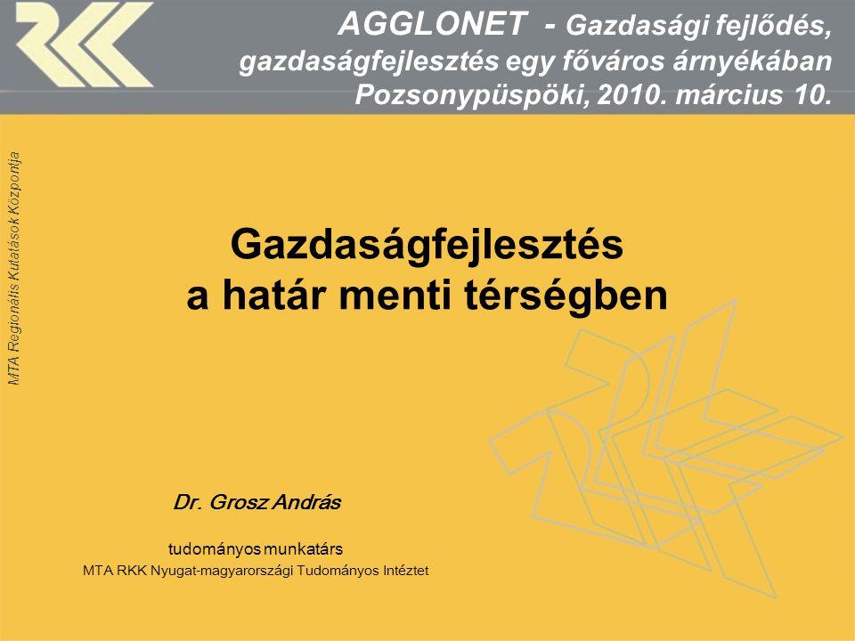 MTA Regionális Kutatások Központja Gazdaságfejlesztés a határ menti térségben Dr. Grosz András tudományos munkatárs MTA RKK Nyugat-magyarországi Tudom