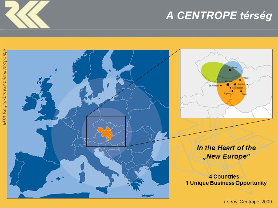 "MTA Regionális Kutatások Központja A CENTROPE térség Forrás: Centrope, 2009. In the Heart of the ""New Europe"" 4 Countries – 1 Unique Business Opportun"