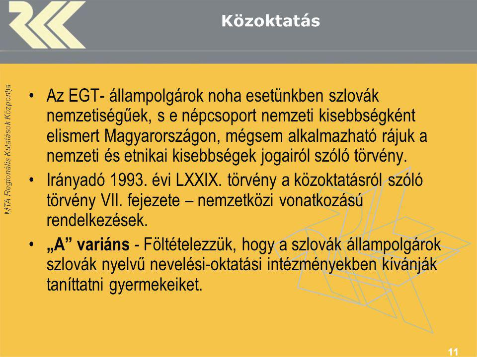MTA Regionális Kutatások Központja 11 Közoktatás Az EGT- állampolgárok noha esetünkben szlovák nemzetiségűek, s e népcsoport nemzeti kisebbségként elismert Magyarországon, mégsem alkalmazható rájuk a nemzeti és etnikai kisebbségek jogairól szóló törvény.