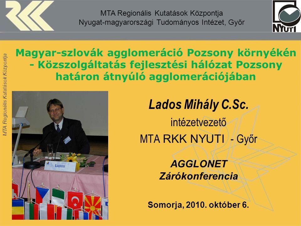 MTA Regionális Kutatások Központja Magyar-szlovák agglomeráció Pozsony környékén - Közszolgáltatás fejlesztési hálózat Pozsony határon átnyúló agglomerációjában Lados Mihály C.Sc.