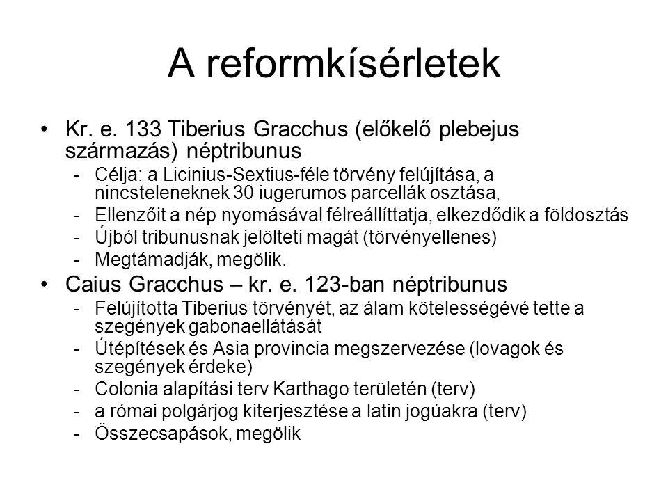 A reformkísérletek Kr. e. 133 Tiberius Gracchus (előkelő plebejus származás) néptribunus -Célja: a Licinius-Sextius-féle törvény felújítása, a nincste